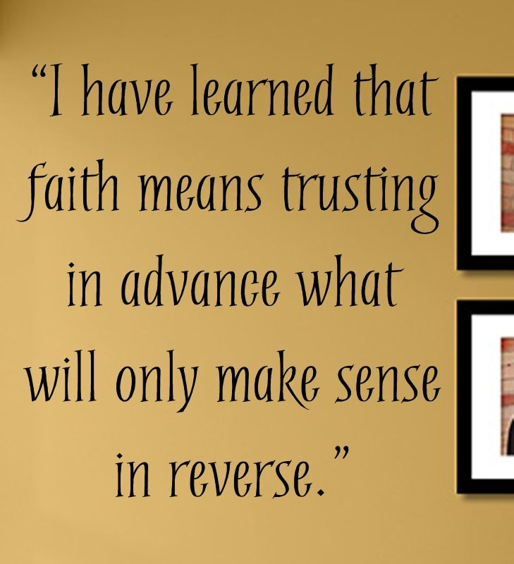 I have learned that faith means trusting in advance what will only ...