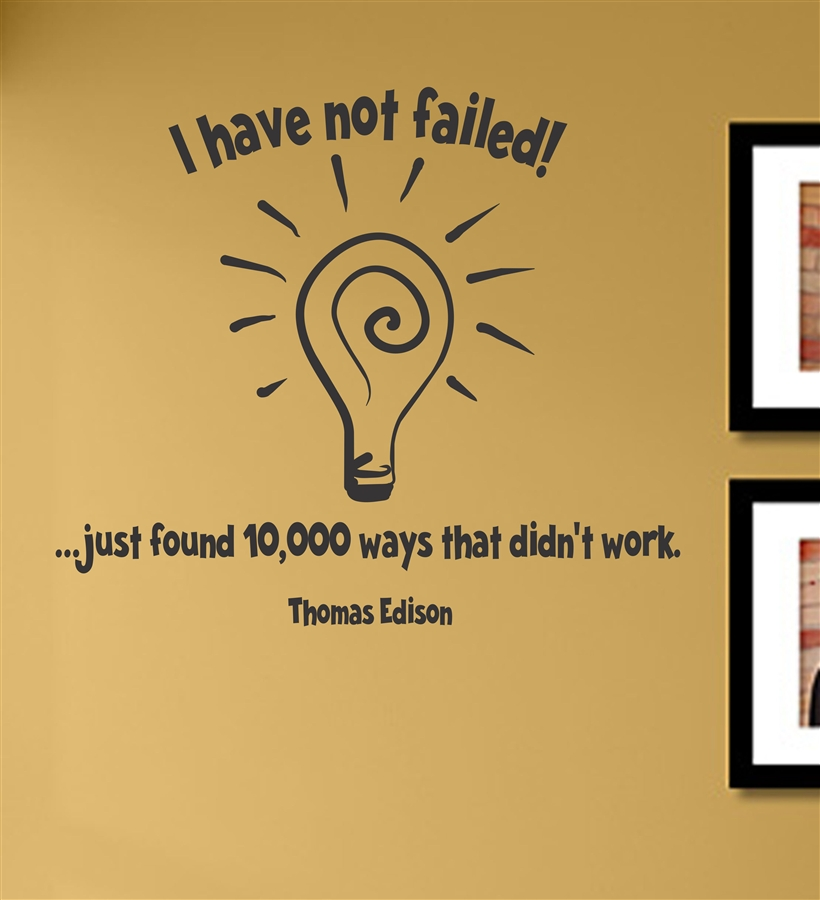 I have not failed! ...just found 10,000 ways that didn\'t work ...