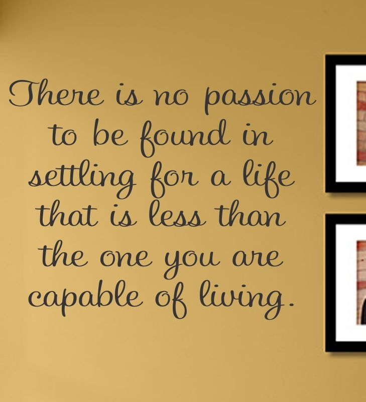 There is no passion to be found in settling for a life that is less than