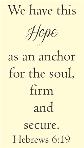 We Have This Hope As An Anchor For The Soul, Firm And Secure. Hebrews