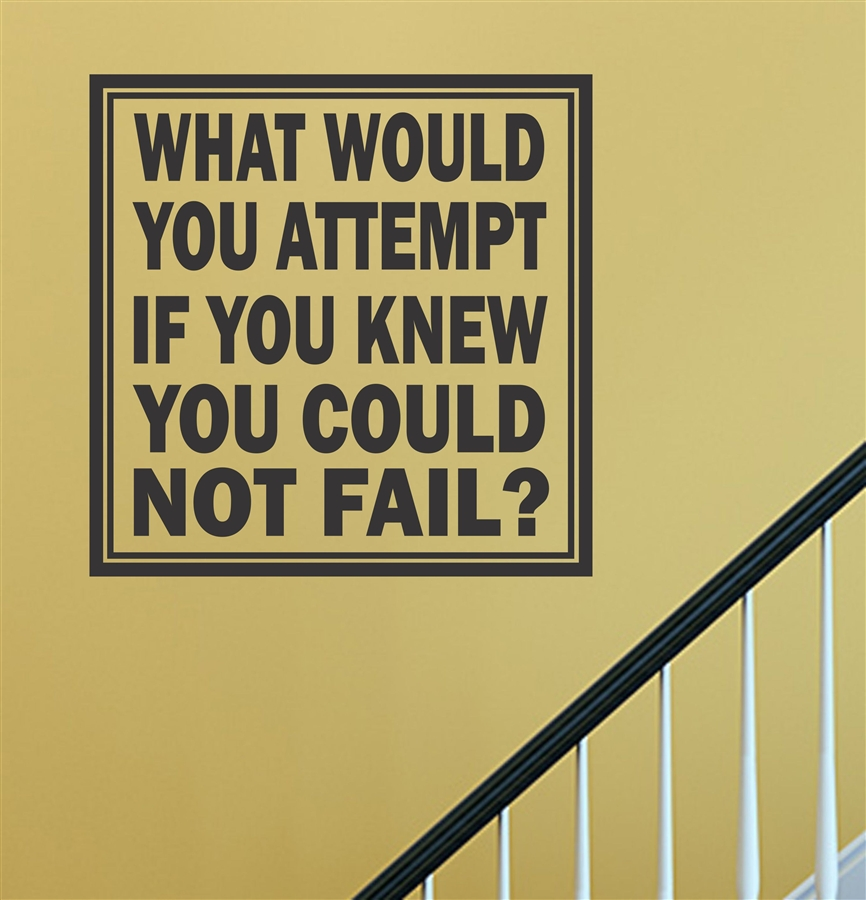 WHAT WOULD YOU ATTEMPT IF YOU KNEW YOU COULD NOT FAIL? Vinyl Wall ...