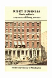 Risky Business: Winning and Losing in the Early American Economy, 1780-1850: Catalogue of an Exhibition Drawn from the Collections of The Library Company of Philadelphia