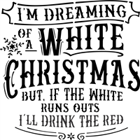 "I'm Dreaming Of A White Christmas but if the White runs out I'll Drink the Red 12 x 12"" Stencil"