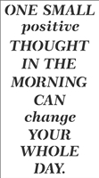 "One Small positive Thought In The Morning Can change Your Whole Day. 11 x 20"" Stencil"