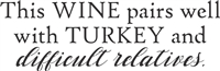 This WINE pairs well with TURKEY and difficult relatives. Stencil -Two Size Choices