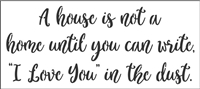 "A house is not a home until you can write... in the dust. 18 x 8"" Stencil"
