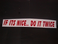 "If its nice do it Twice 4"" tall X 36"" Long Decal"