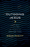 "Outdoing Jesus: Seven Ways to Live Out the Promise of ""Greater Than"""
