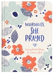 Nevertheless, She Prayed: Inspiring Devotional Prayers for a Woman's Heart