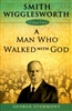 Smith Wigglesworth: A Man Who Walked With God by George Stormont