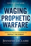 Waging Prophetic Warfare by Jennifer LeClaire
