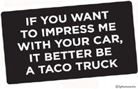 If you want to impress me with your car, it better be a taco truck