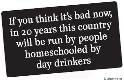 If you think it's bad now, in 20 years this country will be run by people homeschooled by day drinkers