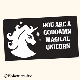 You are a goddamn magical unicorn