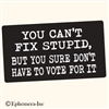 You can't fix stupid, but you don't have to vote for it