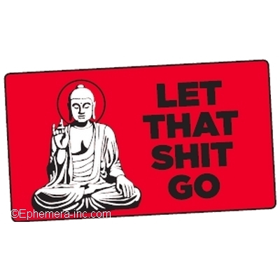 Let that shit go. (Buddha)