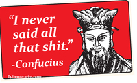 """I never said any of that shit"" - Confucius"