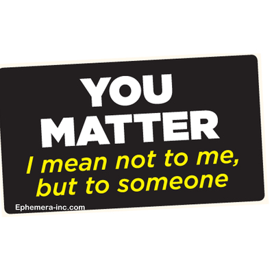 You matter  I mean not to me, but to someone