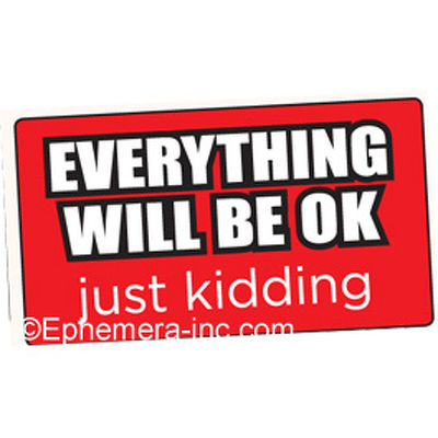 EVERYTHING WILL BE OK just kidding