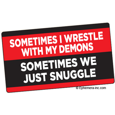 Sometimes I wrestle with my demons. Sometimes we just snuggle.