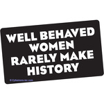 Well behaved women rarely make history.