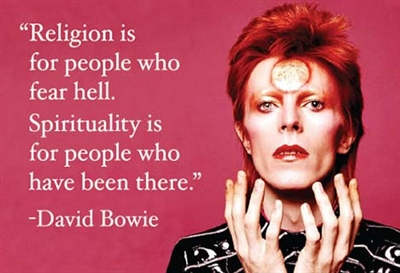 """Religion is for people who fear hell. Spirituality is for people who have been there."" -David Bowie"