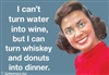 I can't turn water into wine but I can turn whiskey and donuts into dinner,