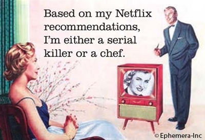 Based on my Netflix recommendations, I'm either a serial killer or a chef