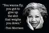 """You wanna fly, you got to give up the shit that weighs you down."" -Toni Morrison"