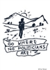 Go where no politicians are!