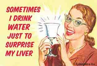 Sometimes I drink water just to surprise my liver