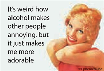 It's weird how alcohol makes other people annoying, but it just makes me more adorable