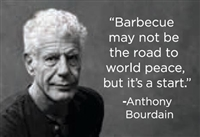 """Barbecue may not be the road to world peace, but it's a start"" -Anthony Bourdain"