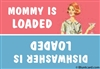 Mommy is loaded vs. dishwasher is loaded