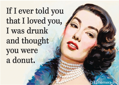 If I ever told you that I loved you, I was drunk and thought you were a donut