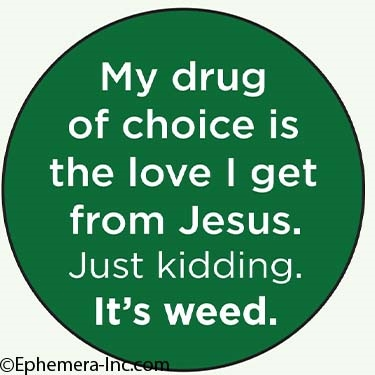 My drug of choice is the love I get from Jesus. Just kidding. It's weed.