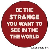 Be the Strange you want to see in the world