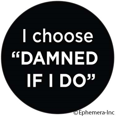 "I choose ""Damned if I do"""