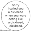 Sorry I called you a dickhead when you were acting like a dickhead, dickhead.