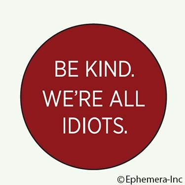 Be kind. We're all idiots.