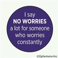I say no worries a lot for someone who worries constantly