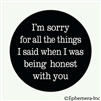 I'm sorry for all the things I said when I was being honest with you