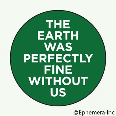 The Earth was perfectly fine without us.