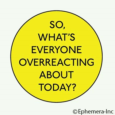 So, what's everyone overreacting about today?