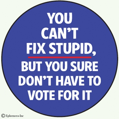You can't fix stupid. But you sure don't have to vote for it