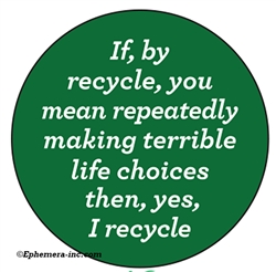 If, by recycle, you mean repeatedly making terrible life choices then, yes, I recycle