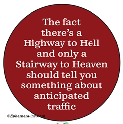 The fact there's a Highway to Hell and only a Stairway to Heaven should tell you something about anticipated traffic