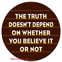 The truth doesn't depend on whether you believe it or not