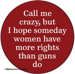 Call me crazy, but I hope someday women have more rights than guns do