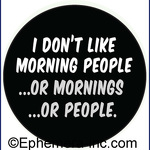 I don't like morning people... or mornings... or people.